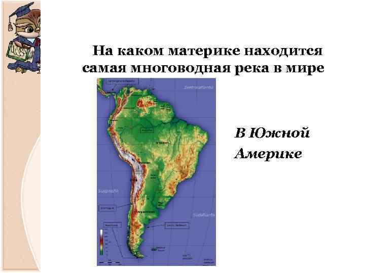 На каком материке находится самая многоводная река в мире В Южной Америке