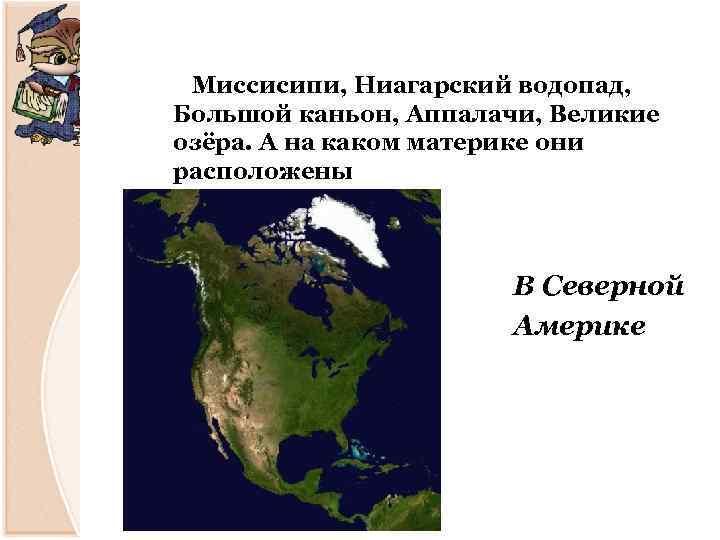 Миссисипи, Ниагарский водопад, Большой каньон, Аппалачи, Великие озёра. А на каком материке они расположены