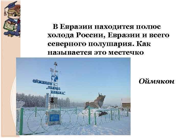 В Евразии находится полюс холода России, Евразии и всего северного полушария. Как называется это