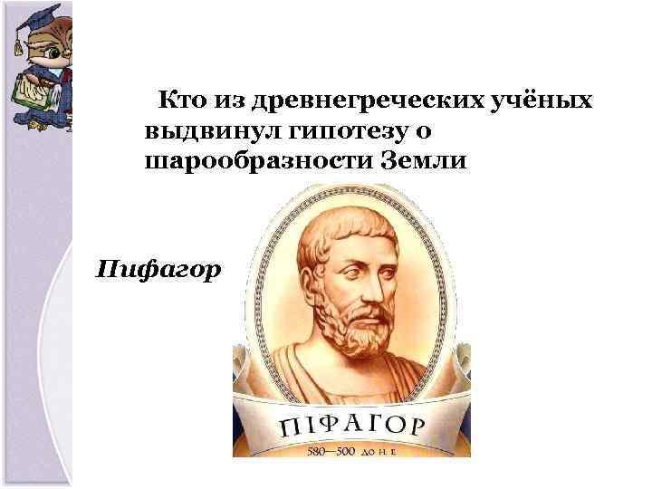 Кто из древнегреческих учёных выдвинул гипотезу о шарообразности Земли Пифагор