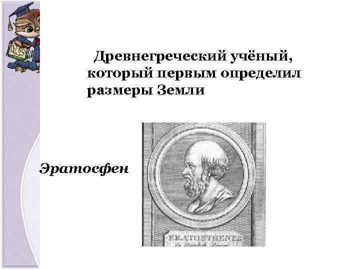 Древнегреческий учёный, который первым определил размеры Земли Эратосфен