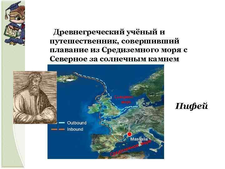 Древнегреческий учёный и путешественник, совершивший плавание из Средиземного моря с Северное за солнечным камнем