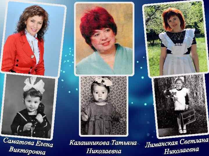 Саматова Е лена Викторовна Калашникова Татьяна Николаевна кая Светлана Лиманс Николаевна
