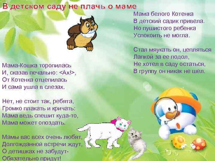 В детском саду не плачь о маме Мама белого Котенка В детский садик привела.