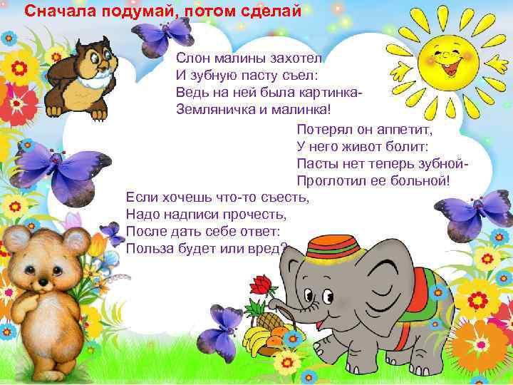 Сначала подумай, потом сделай Слон малины захотел И зубную пасту съел: Ведь на ней