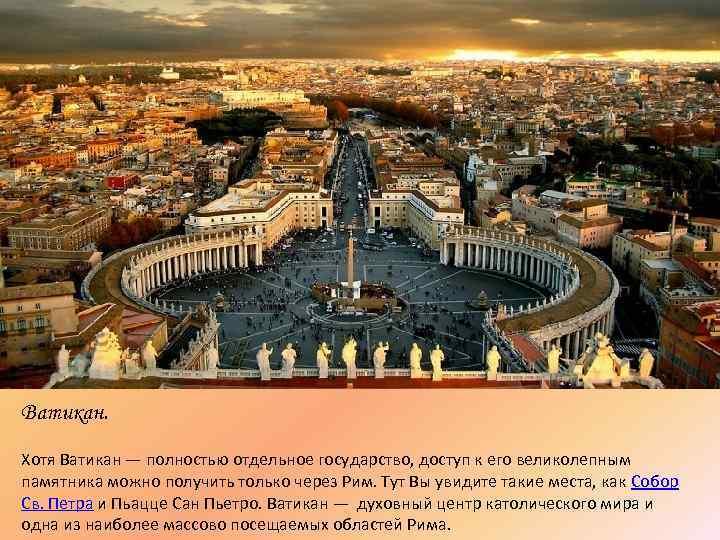 Ватикан. Хотя Ватикан — полностью отдельное государство, доступ к его великолепным памятника можно получить