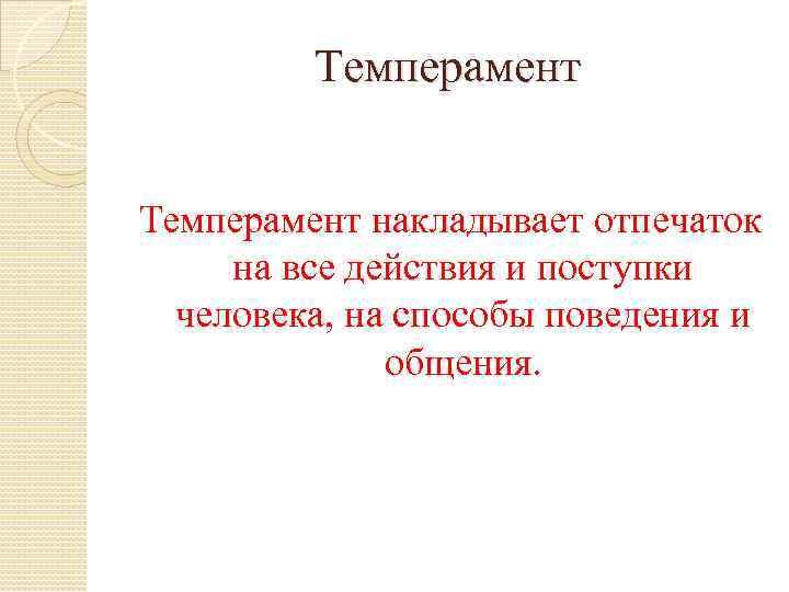 Темперамент накладывает отпечаток на все действия и поступки человека, на способы поведения и общения.