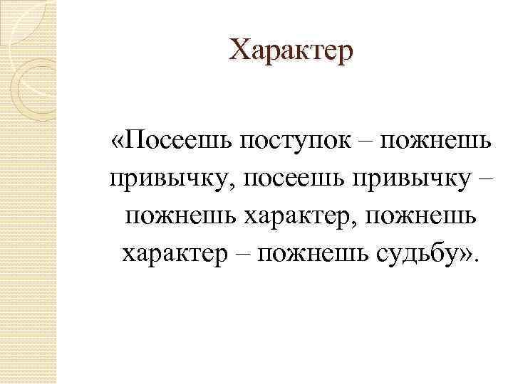 Характер «Посеешь поступок – пожнешь привычку, посеешь привычку – пожнешь характер, пожнешь характер –