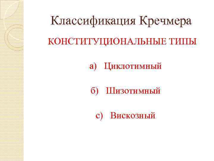 Классификация Кречмера КОНСТИТУЦИОНАЛЬНЫЕ ТИПЫ а) Циклотимный б) Шизотимный с) Вискозный