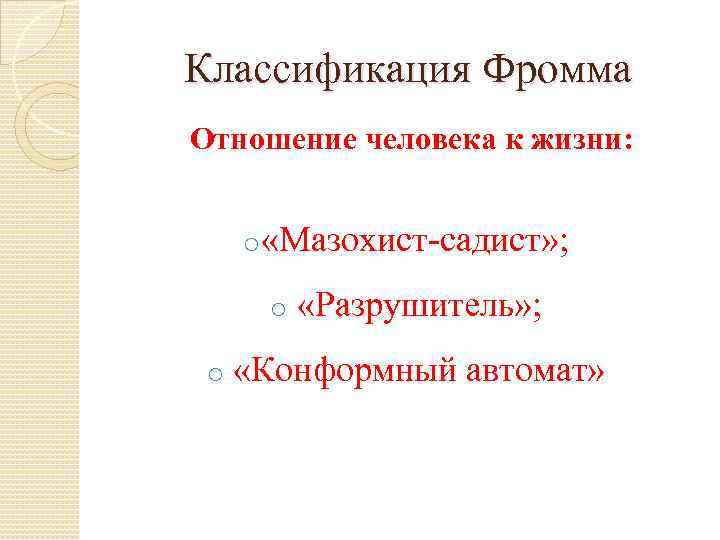 Классификация Фромма Отношение человека к жизни: o «Мазохист-садист» ; o o «Разрушитель» ; «Конформный