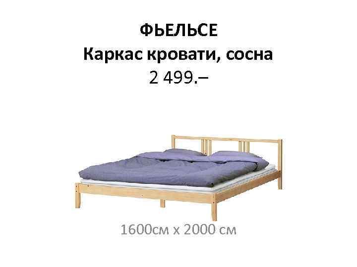 ФЬЕЛЬСЕ Каркас кровати, сосна 2 499. – 1600 см х 2000 см