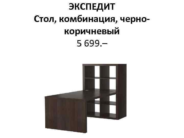 ЭКСПЕДИТ Стол, комбинация, чернокоричневый 5 699. –