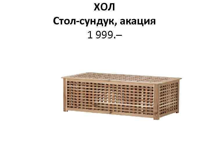 ХОЛ Стол-сундук, акация 1 999. –