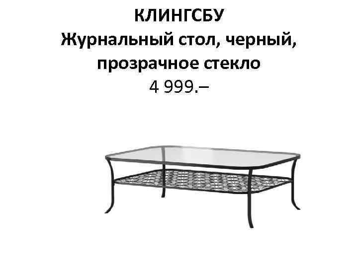 КЛИНГСБУ Журнальный стол, черный, прозрачное стекло 4 999. –