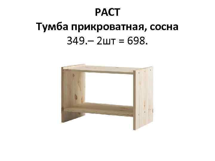 РАСТ Тумба прикроватная, сосна 349. – 2 шт = 698.