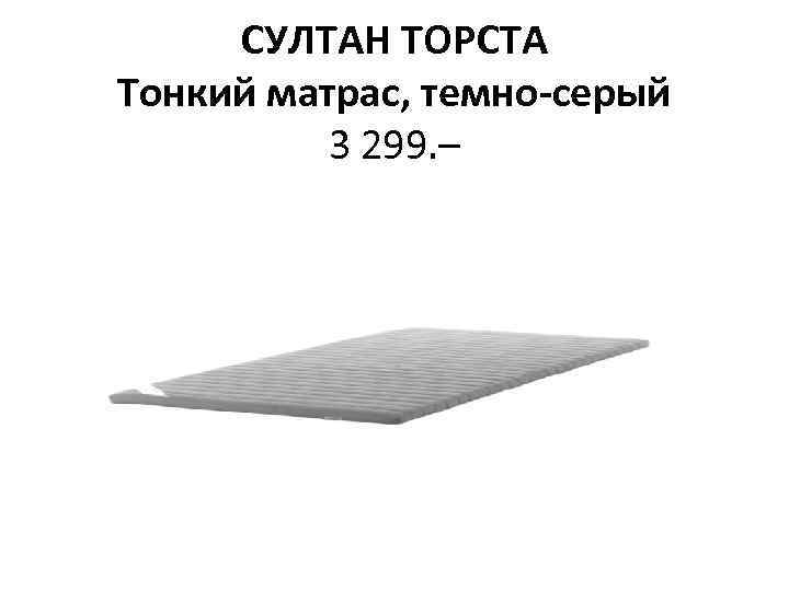 СУЛТАН ТОРСТА Тонкий матрас, темно-серый 3 299. –