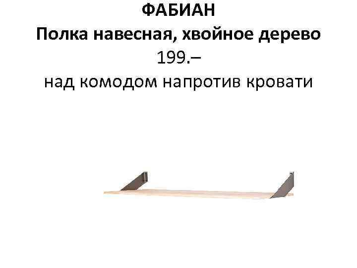 ФАБИАН Полка навесная, хвойное дерево 199. – над комодом напротив кровати