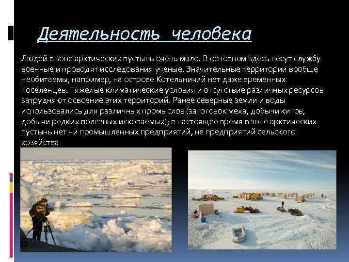 Деятельность человека Людей в зоне арктических пустынь очень мало. В основном здесь несут службу