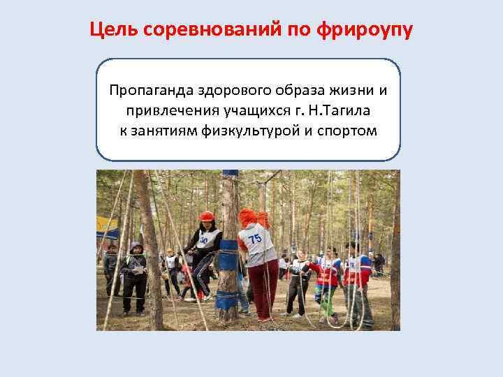 Цель соревнований по фрироупу Пропаганда здорового образа жизни и привлечения учащихся г. Н. Тагила