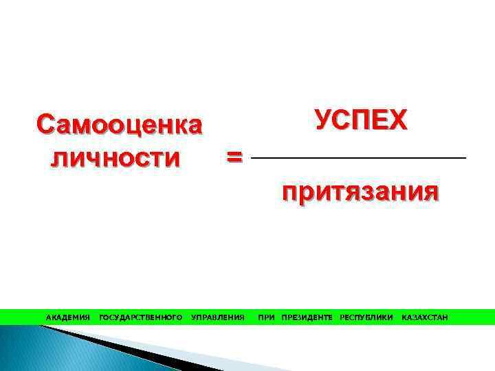 Самооценка личности = УСПЕХ притязания АКАДЕМИЯ ГОСУДАРСТВЕННОГО УПРАВЛЕНИЯ ПРИ ПРЕЗИДЕНТЕ РЕСПУБЛИКИ КАЗАХСТАН