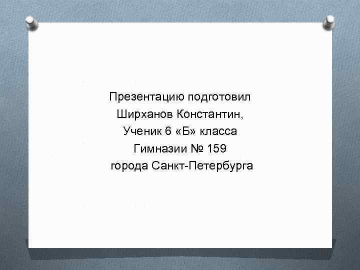Презентацию подготовил Ширханов Константин, Ученик 6 «Б» класса Гимназии № 159 города Санкт-Петербурга
