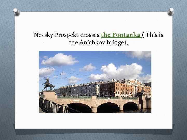 Nevsky Prospekt crosses the Fontanka ( This is the Anichkov bridge),