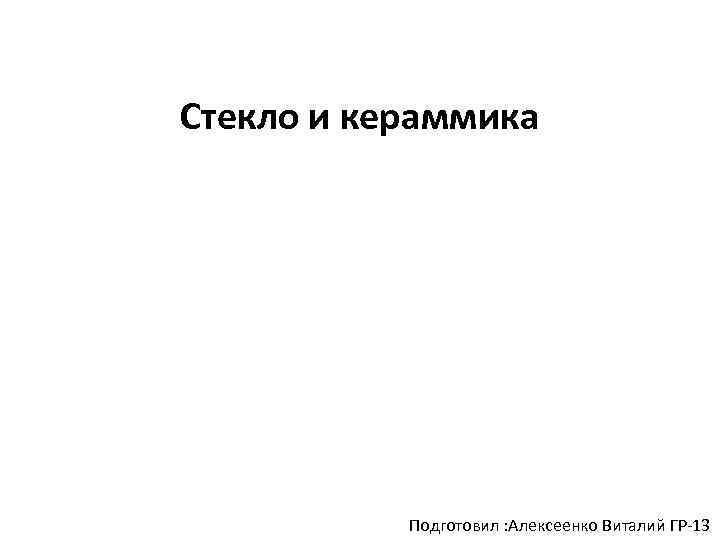 Стекло и кераммика Подготовил : Алексеенко Виталий ГР-13