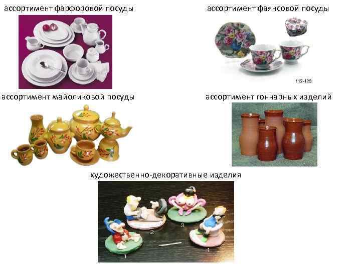 ассортимент фарфоровой посуды ассортимент фаянсовой посуды ассортимент майоликовой посуды ассортимент гончарных изделий художественно-декоративные изделия