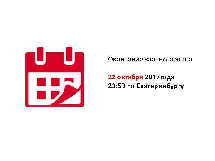 Окончание заочного этапа 22 октября 2017 года 23: 59 по Екатеринбургу
