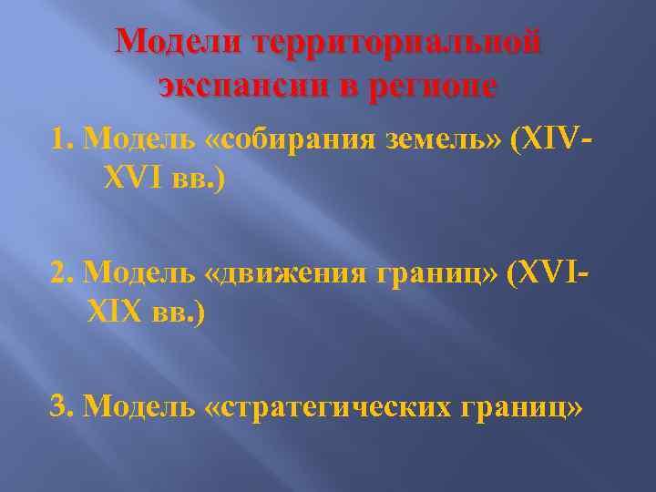 Модели территориальной экспансии в регионе 1. Модель «собирания земель» (XIVXVI вв. ) 2. Модель