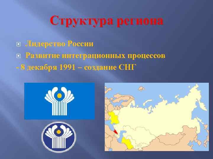 Структура региона Лидерство России Развитие интеграционных процессов - 8 декабря 1991 – создание СНГ