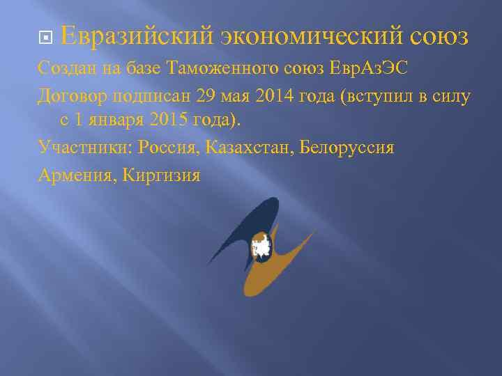 Евразийский экономический союз Создан на базе Таможенного союз Евр. Аз. ЭС Договор подписан