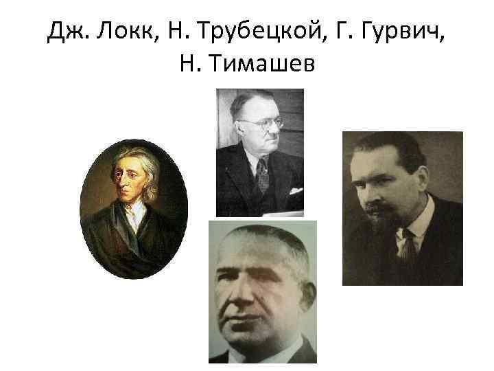 Дж. Локк, Н. Трубецкой, Г. Гурвич, Н. Тимашев