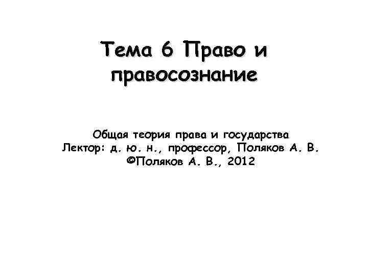 Тема 6 Право и правосознание Общая теория права и государства Лектор: д. ю. н.