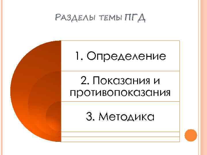 РАЗДЕЛЫ ТЕМЫ ПГД 1. Определение 2. Показания и противопоказания 3. Методика