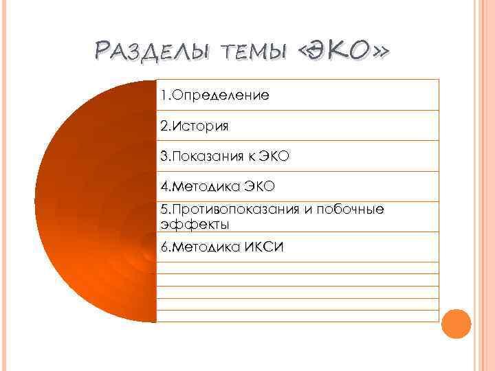 РАЗДЕЛЫ ТЕМЫ « ЭКО» 1. Определение 2. История 3. Показания к ЭКО 4. Методика