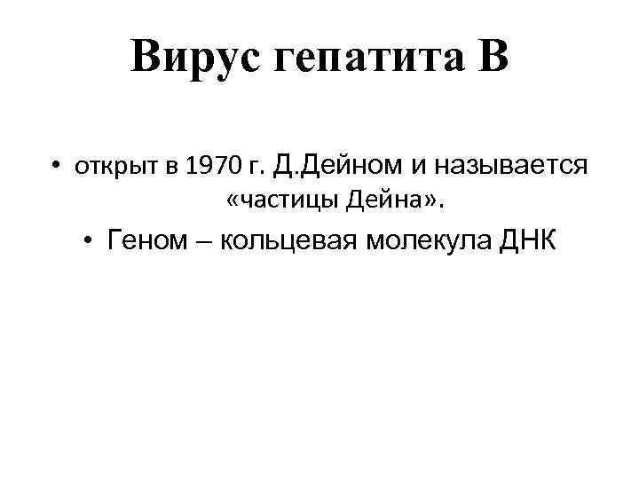 Вирус гепатита B • открыт в 1970 г. Д. Дейном и называется «частицы Дейна»