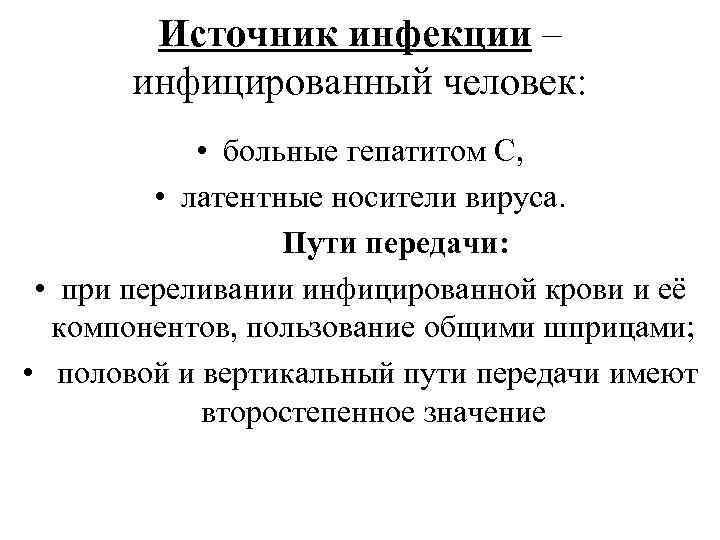 Источник инфекции – инфицированный человек: • больные гепатитом С, • латентные носители вируса. Пути