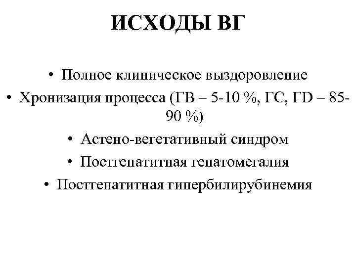 ИСХОДЫ ВГ • Полное клиническое выздоровление • Хронизация процесса (ГВ – 5 -10 %,