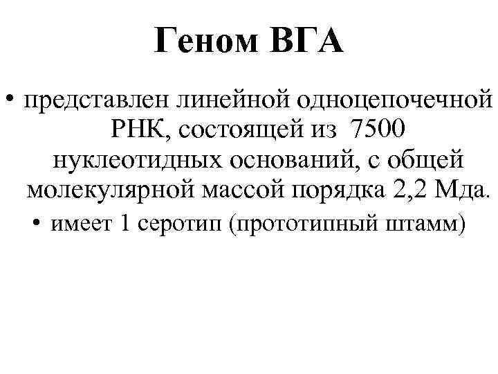 Геном ВГА • представлен линейной одноцепочечной РНК, состоящей из 7500 нуклеотидных оснований, с общей