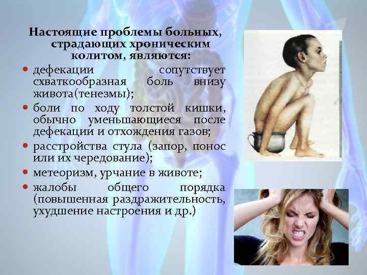 Настоящие проблемы больных, страдающих хроническим колитом, являются: дефекации сопутствует схваткообразная боль внизу живота(тенезмы); боли