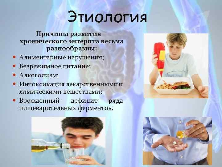 Этиология Причины развития хронического энтерита весьма разнообразны: Алиментарные нарушения; Безрежимное питание; Алкоголизм; Интоксикация лекарственными