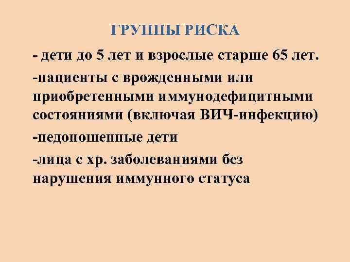 ГРУППЫ РИСКА - дети до 5 лет и взрослые старше 65 лет. -пациенты с