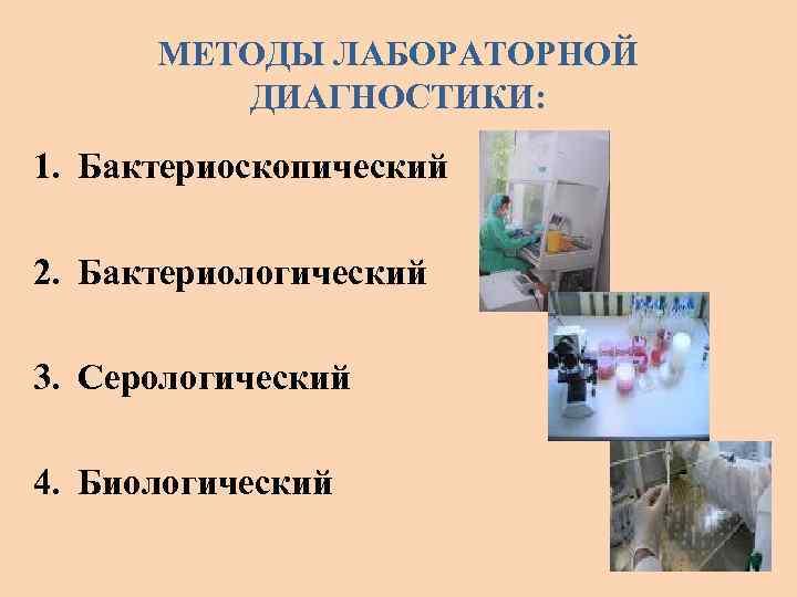 МЕТОДЫ ЛАБОРАТОРНОЙ ДИАГНОСТИКИ: 1. Бактериоскопический 2. Бактериологический 3. Серологический 4. Биологический