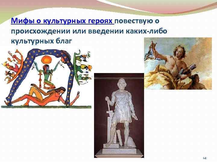 Мифы о культурных героях повествую о происхождении или введении каких-либо культурных благ 14