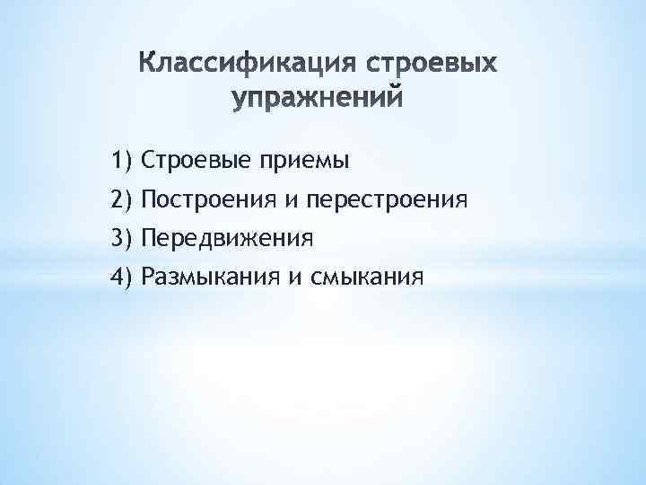 1) Строевые приемы 2) Построения и перестроения 3) Передвижения 4) Размыкания и смыкания