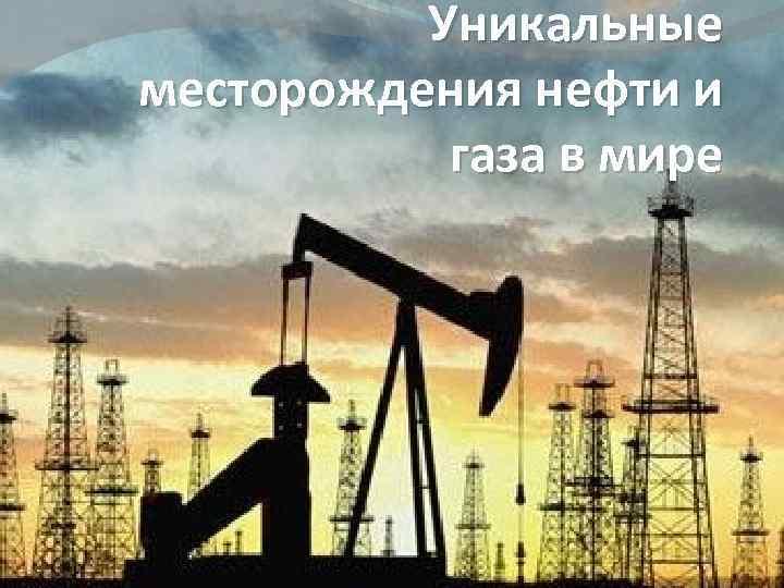 Уникальные месторождения нефти и газа в мире