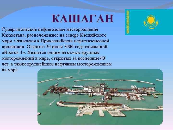 КАШАГАН Супергигантское нефтегазовое месторождение Казахстана, расположенное на севере Каспийского моря. Относится к Прикаспийской нефтегазоносной