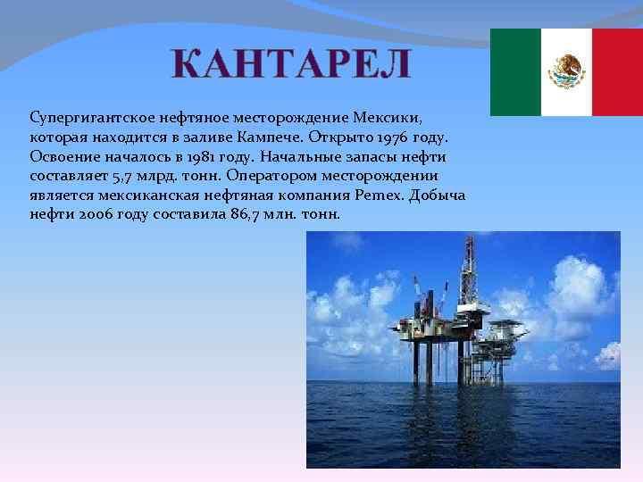 КАНТАРЕЛ Супергигантское нефтяное месторождение Мексики, которая находится в заливе Кампече. Открыто 1976 году. Освоение
