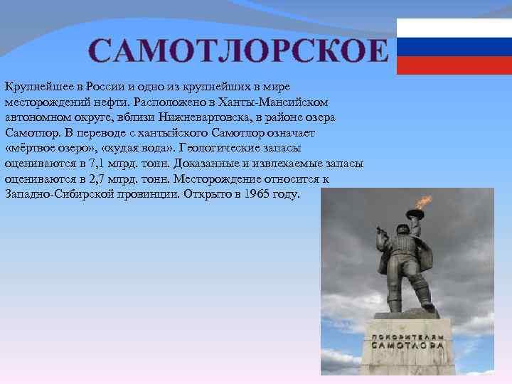 САМОТЛОРСКОЕ Крупнейшее в России и одно из крупнейших в мире месторождений нефти. Расположено в